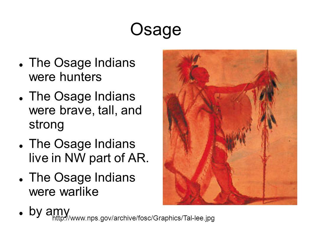 Osage The Osage Indians were hunters The Osage Indians were brave, tall, and strong The Osage Indians live in NW part of AR. The Osage Indians were wa