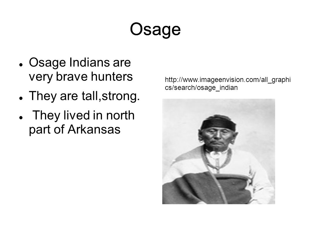Osage Osage Indians are very brave hunters They are tall,strong. They lived in north part of Arkansas Osage http://www.imageenvision.com/all_graphi cs