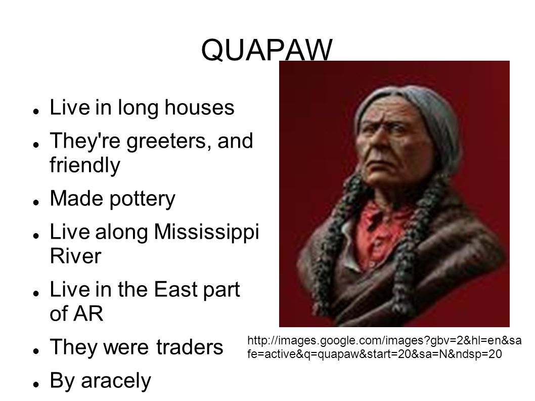 QUAPAW Live in long houses They're greeters, and friendly Made pottery Live along Mississippi River Live in the East part of AR They were traders By a