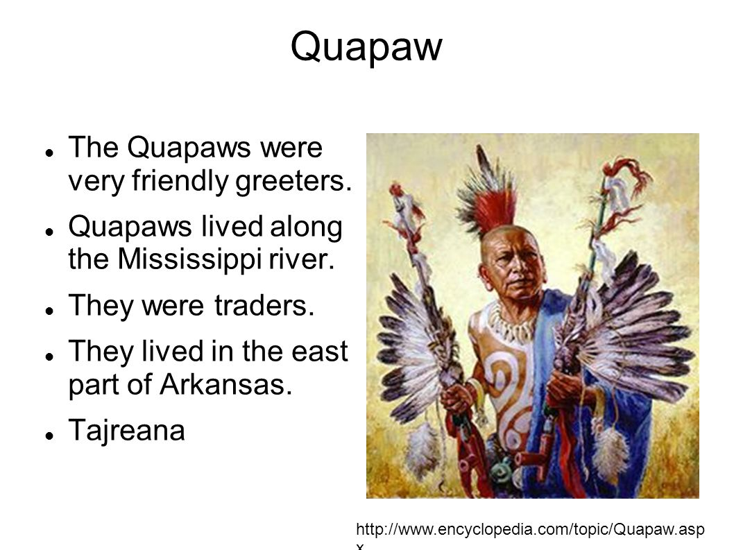 Quapaw The Quapaws were very friendly greeters. Quapaws lived along the Mississippi river. They were traders. They lived in the east part of Arkansas.