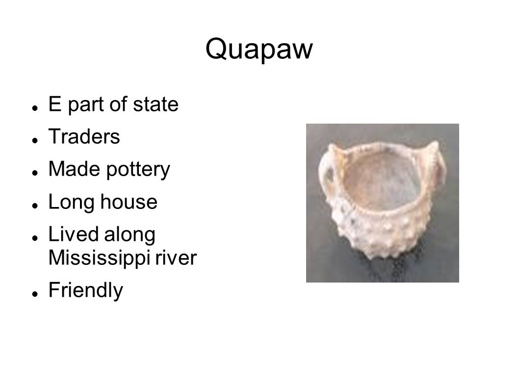 Quapaw E part of state Traders Made pottery Long house Lived along Mississippi river Friendly