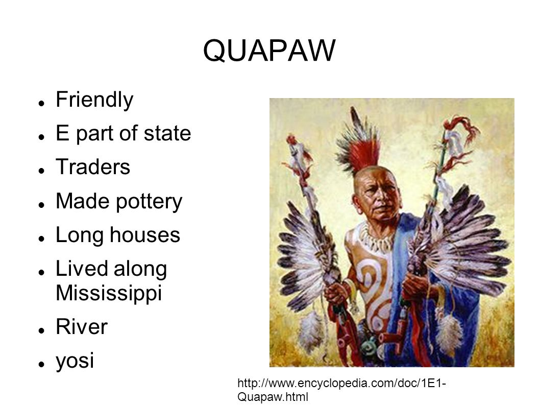 QUAPAW Friendly E part of state Traders Made pottery Long houses Lived along Mississippi River yosi http://www.encyclopedia.com/doc/1E1- Quapaw.html