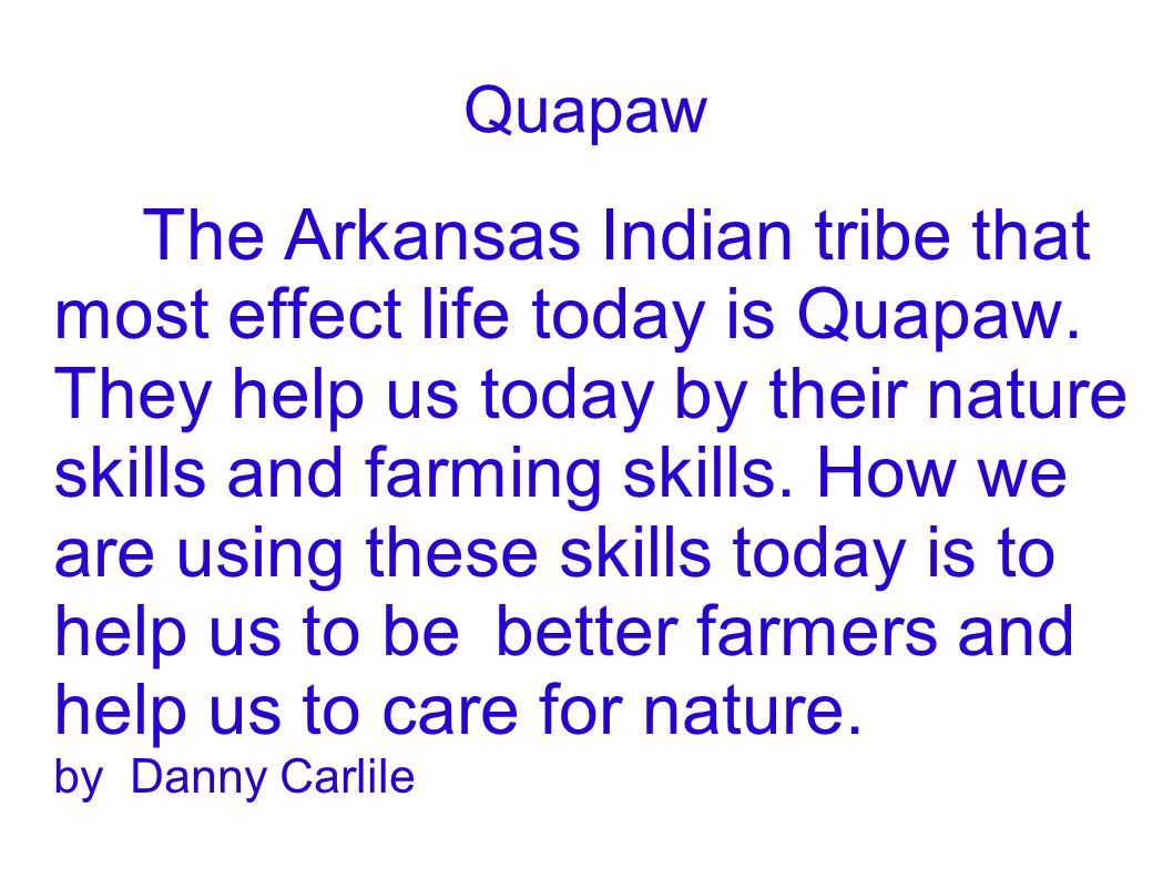 Quapaw The Arkansas Indian tribe that most effect life today is Quapaw. They help us today by their nature skills and farming skills. How we are using
