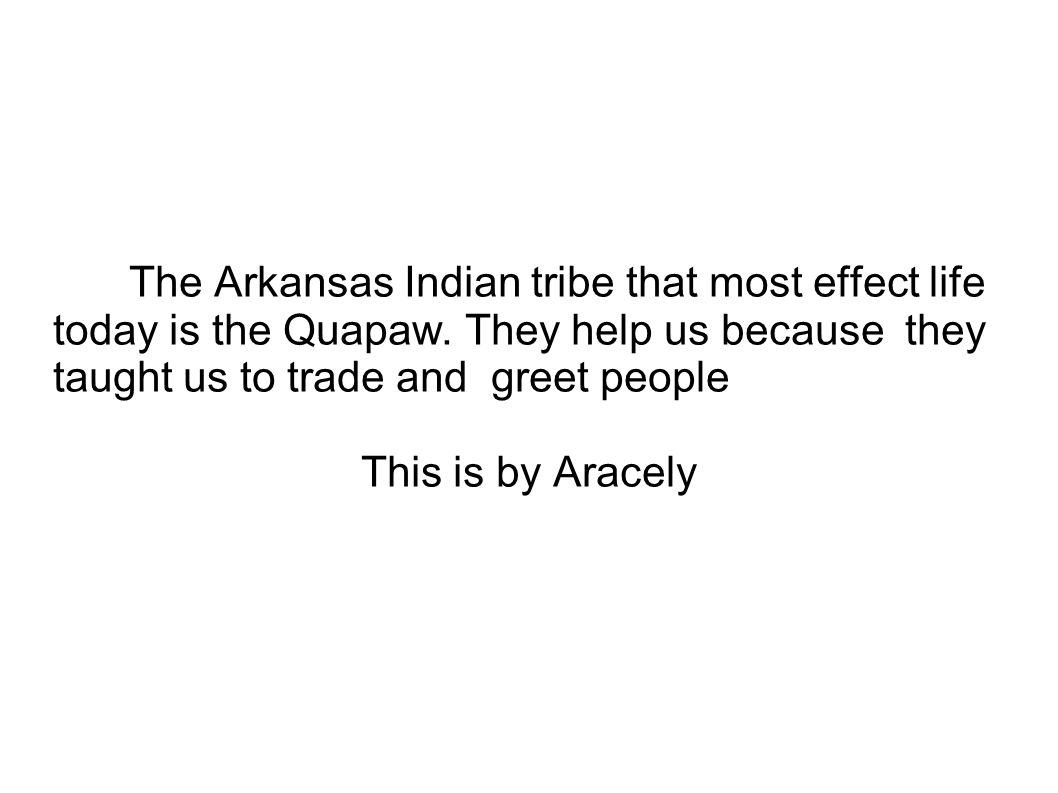The Arkansas Indian tribe that most effect life today is the Quapaw. They help us because they taught us to trade and greet people This is by Aracely