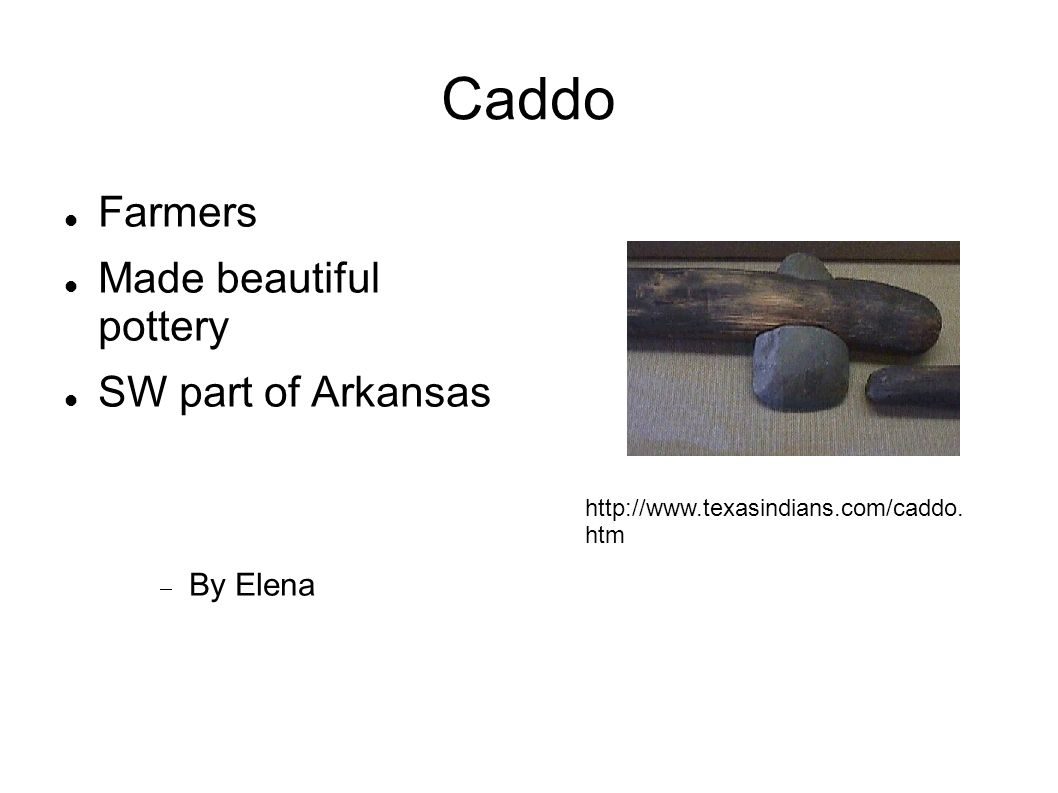 Caddo Farmers Made beautiful pottery SW part of Arkansas By Elena http://www.texasindians.com/caddo. htm