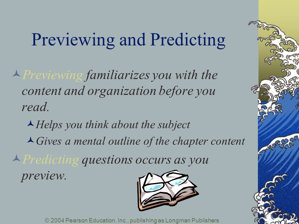 © 2004 Pearson Education, Inc., publishing as Longman Publishers Previewing and Predicting Previewing familiarizes you with the content and organization before you read.