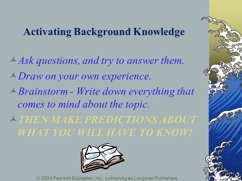 © 2004 Pearson Education, Inc., publishing as Longman Publishers Activating Background Knowledge Ask questions, and try to answer them. Draw on your o
