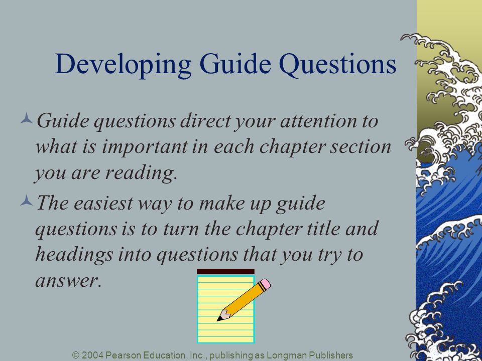 © 2004 Pearson Education, Inc., publishing as Longman Publishers Developing Guide Questions Guide questions direct your attention to what is important in each chapter section you are reading.