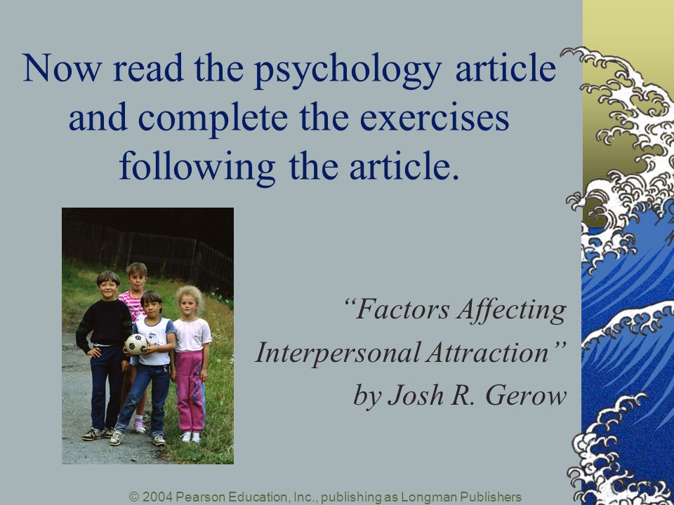 © 2004 Pearson Education, Inc., publishing as Longman Publishers Now read the psychology article and complete the exercises following the article. Fac