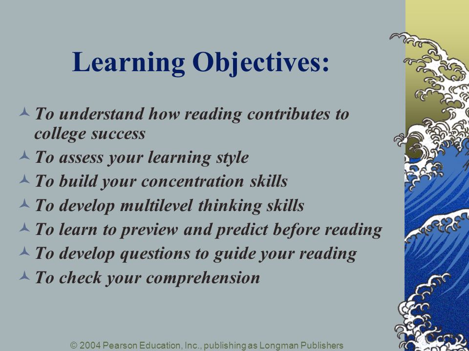© 2004 Pearson Education, Inc., publishing as Longman Publishers Learning Objectives: To understand how reading contributes to college success To asse