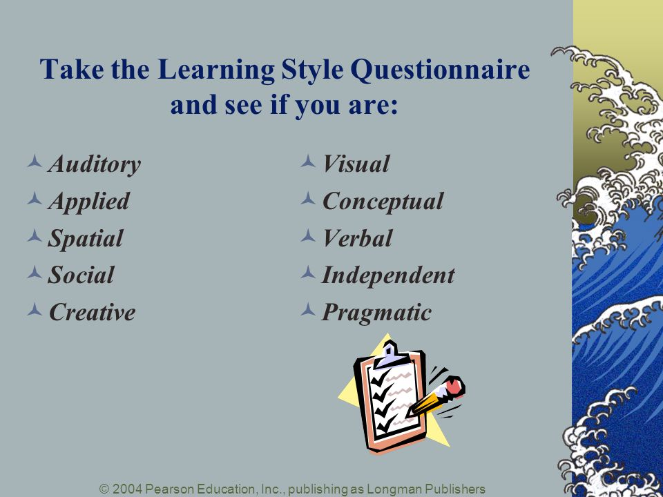 © 2004 Pearson Education, Inc., publishing as Longman Publishers Take the Learning Style Questionnaire and see if you are: Auditory Applied Spatial Social Creative Visual Conceptual Verbal Independent Pragmatic