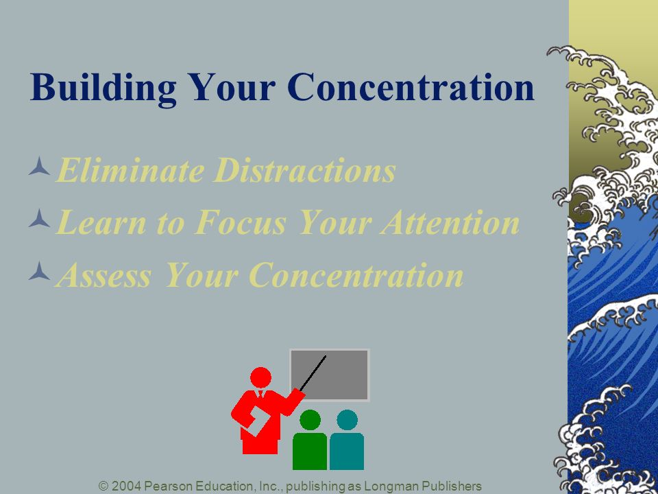 © 2004 Pearson Education, Inc., publishing as Longman Publishers Building Your Concentration Eliminate Distractions Learn to Focus Your Attention Assess Your Concentration