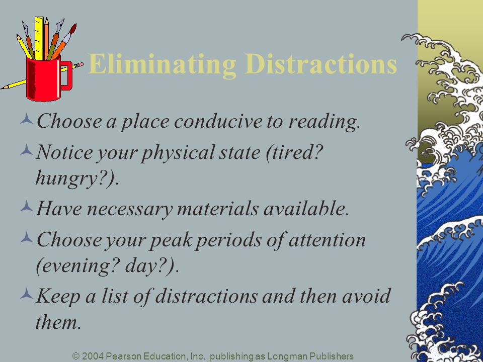 © 2004 Pearson Education, Inc., publishing as Longman Publishers Eliminating Distractions Choose a place conducive to reading. Notice your physical st