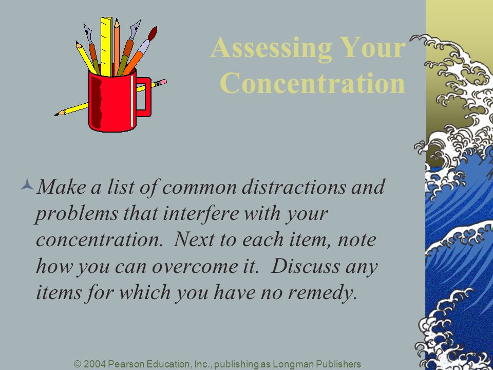 © 2004 Pearson Education, Inc., publishing as Longman Publishers Assessing Your Concentration Make a list of common distractions and problems that int