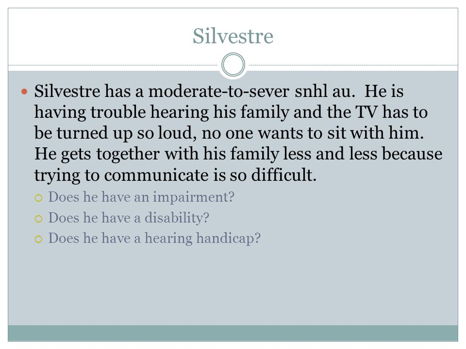 Silvestre Silvestre has a moderate-to-sever snhl au. He is having trouble hearing his family and the TV has to be turned up so loud, no one wants to s