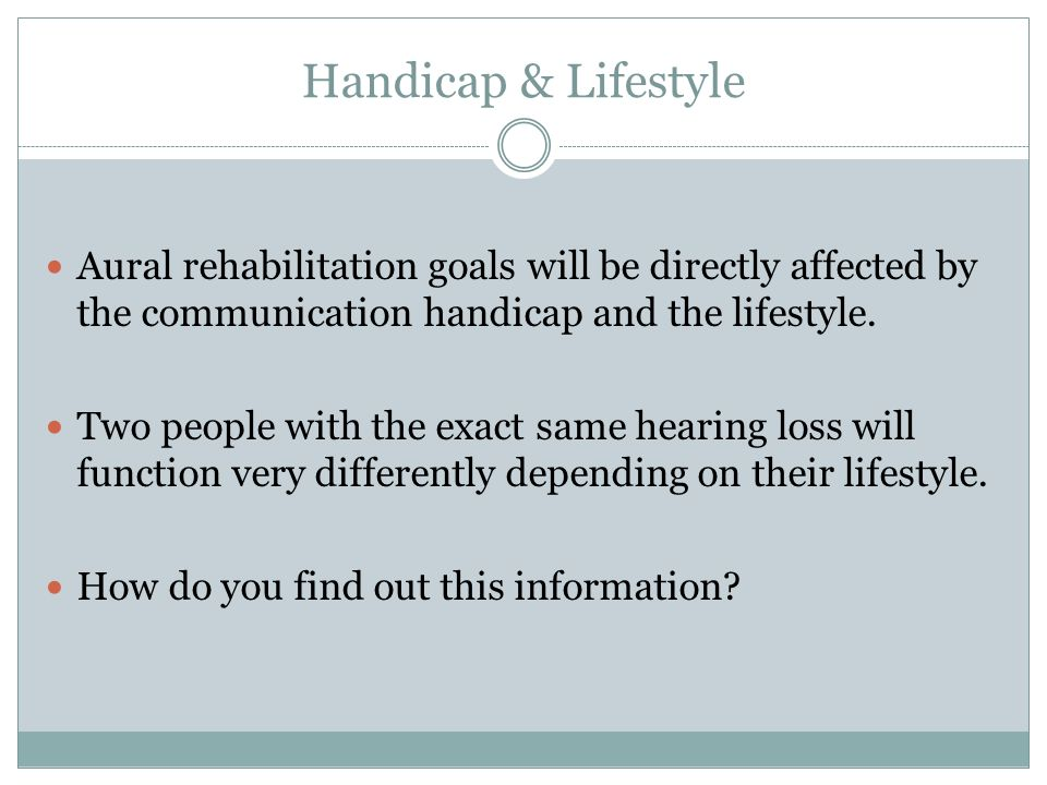 Handicap & Lifestyle Aural rehabilitation goals will be directly affected by the communication handicap and the lifestyle. Two people with the exact s