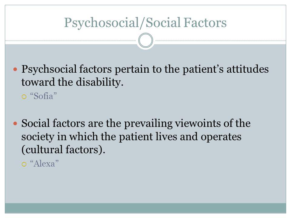 Psychosocial/Social Factors Psychsocial factors pertain to the patients attitudes toward the disability. Sofia Social factors are the prevailing viewo