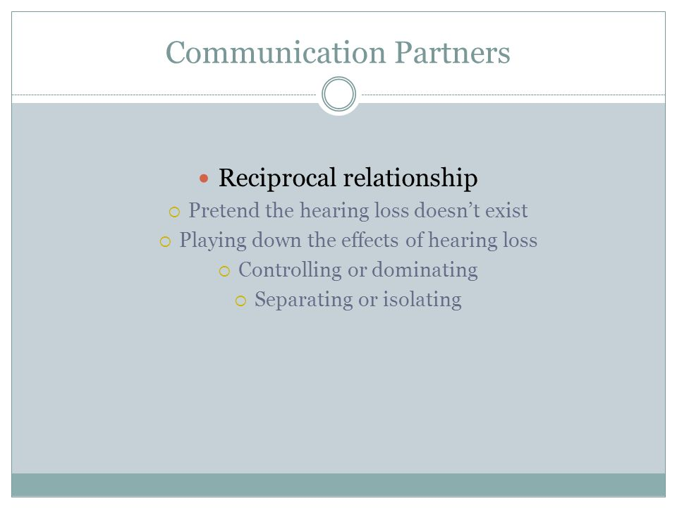 Communication Partners Reciprocal relationship Pretend the hearing loss doesnt exist Playing down the effects of hearing loss Controlling or dominatin