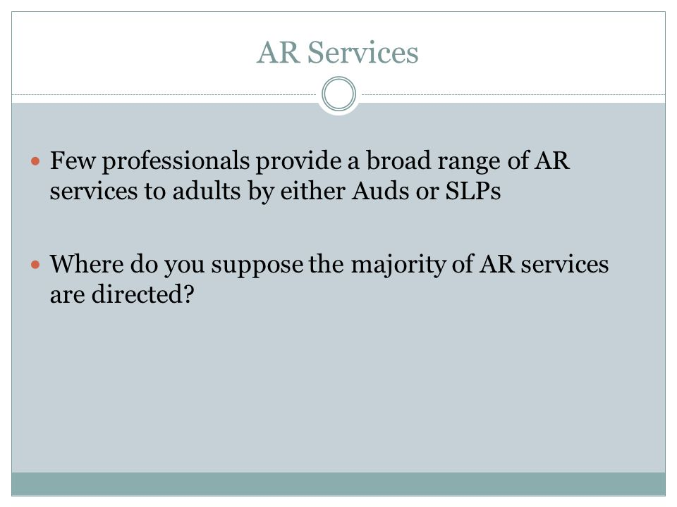 AR Services Few professionals provide a broad range of AR services to adults by either Auds or SLPs Where do you suppose the majority of AR services a