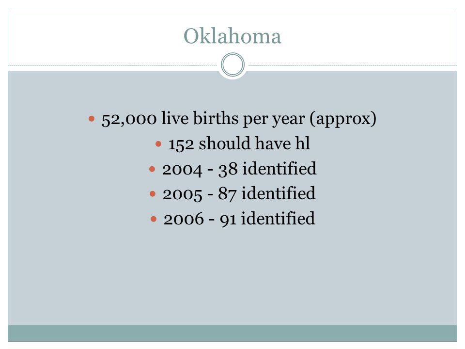 Oklahoma 52,000 live births per year (approx) 152 should have hl 2004 - 38 identified 2005 - 87 identified 2006 - 91 identified