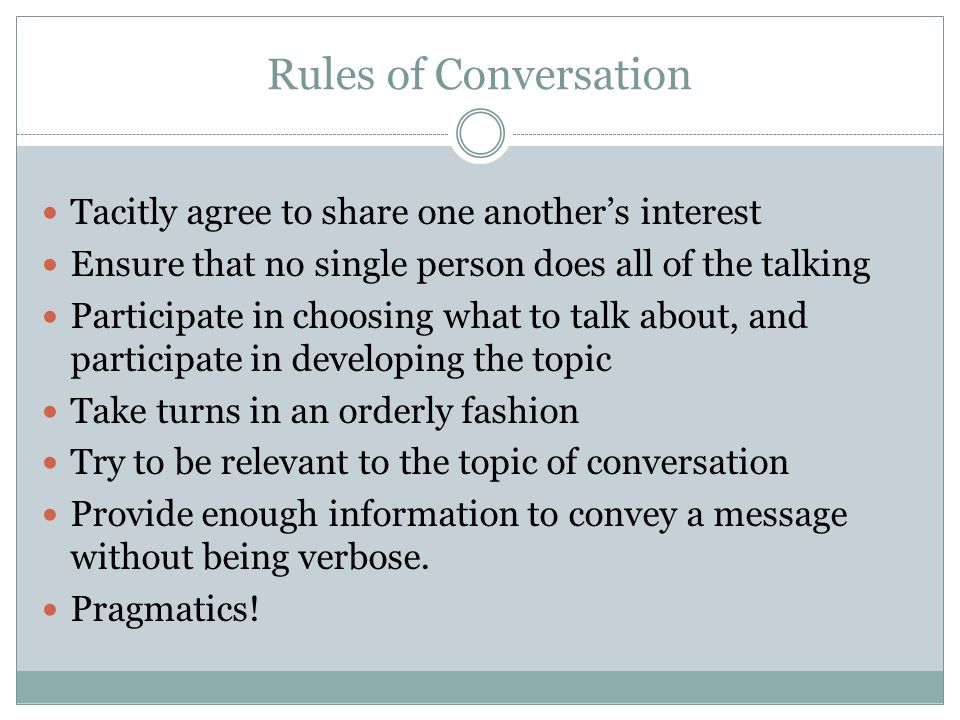 Rules of Conversation Tacitly agree to share one anothers interest Ensure that no single person does all of the talking Participate in choosing what t