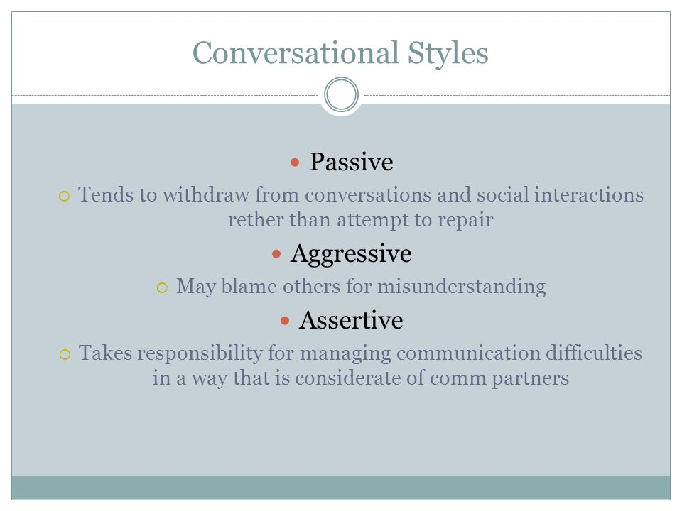Conversational Styles Passive Tends to withdraw from conversations and social interactions rether than attempt to repair Aggressive May blame others f