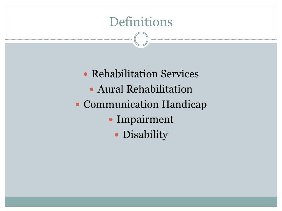 Definitions Rehabilitation Services Aural Rehabilitation Communication Handicap Impairment Disability