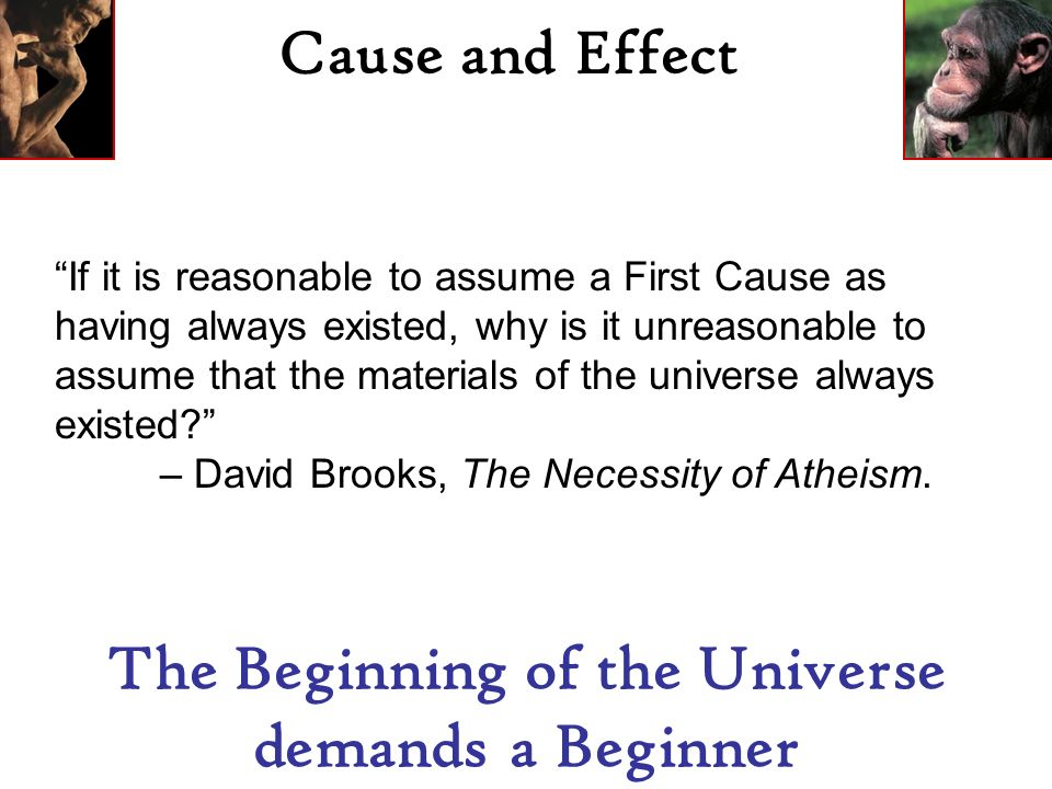 Cause and Effect The Beginning of the Universe demands a Beginner If it is reasonable to assume a First Cause as having always existed, why is it unreasonable to assume that the materials of the universe always existed.