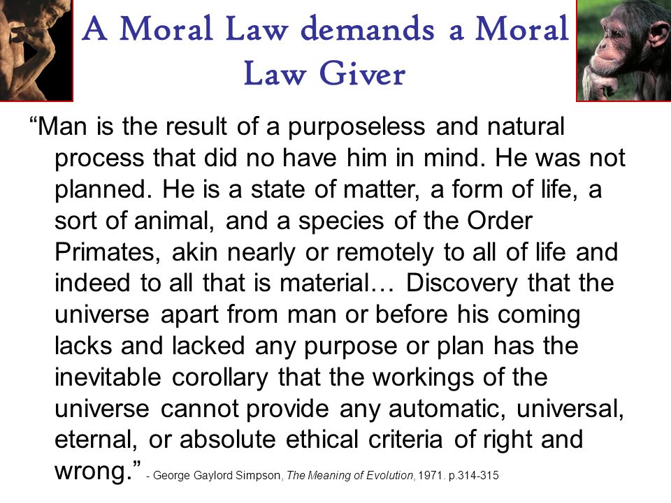 A Moral Law demands a Moral Law Giver Man is the result of a purposeless and natural process that did no have him in mind.