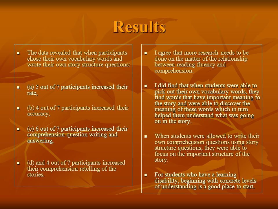 Results The data revealed that when participants chose their own vocabulary words and wrote their own story structure questions: The data revealed that when participants chose their own vocabulary words and wrote their own story structure questions: (a) 5 out of 7 participants increased their rate, (a) 5 out of 7 participants increased their rate, (b) 4 out of 7 participants increased their accuracy, (b) 4 out of 7 participants increased their accuracy, (c) 6 out of 7 participants increased their comprehension question writing and answering, (c) 6 out of 7 participants increased their comprehension question writing and answering, (d) and 4 out of 7 participants increased their comprehension retelling of the stories.