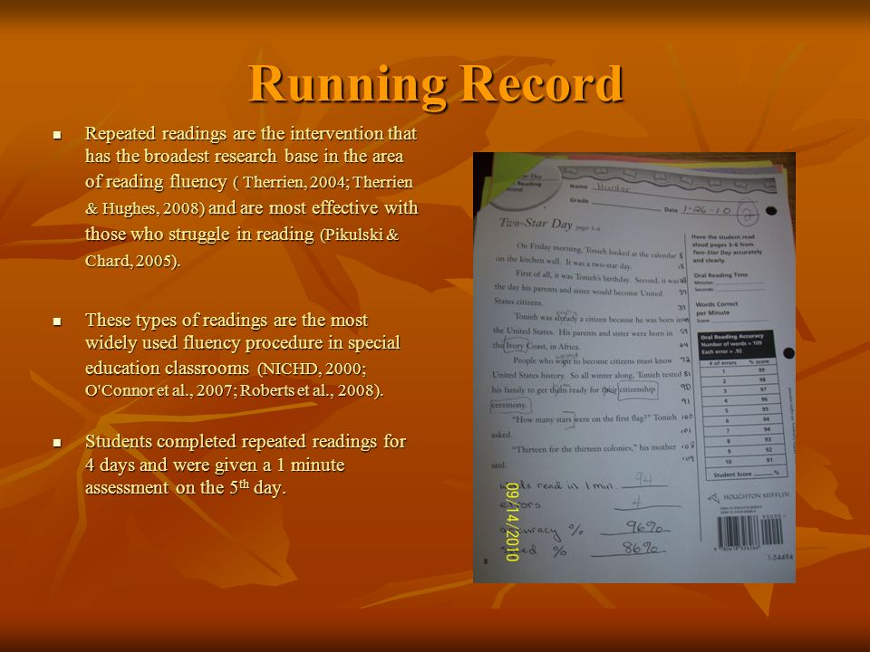 Running Record Repeated readings are the intervention that has the broadest research base in the area of reading fluency ( Therrien, 2004; Therrien & Hughes, 2008) and are most effective with those who struggle in reading (Pikulski & Chard, 2005).