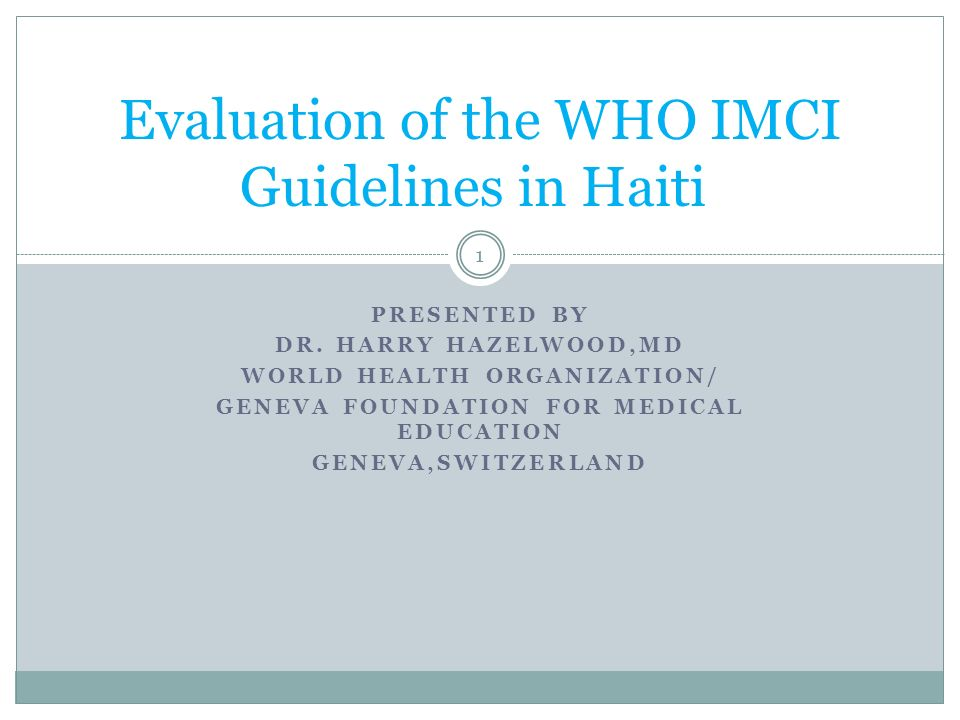 PRESENTED BY DR. HARRY HAZELWOOD,MD WORLD HEALTH ORGANIZATION/ GENEVA FOUNDATION FOR MEDICAL EDUCATION GENEVA,SWITZERLAND Evaluation of the WHO IMCI G