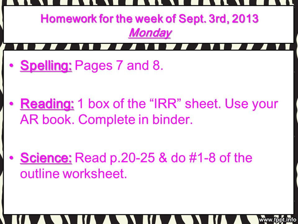 Homework for the week of Sept. 3rd, 2013 Monday Spelling:Spelling: Pages 7 and 8. Reading:Reading: 1 box of the IRR sheet. Use your AR book. Complete