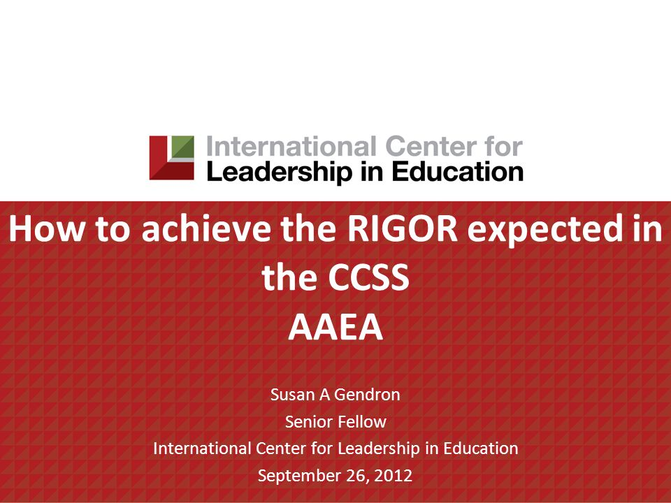How to achieve the RIGOR expected in the CCSS AAEA Susan A Gendron Senior Fellow International Center for Leadership in Education September 26, 2012