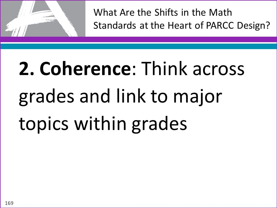 What Are the Shifts in the Math Standards at the Heart of PARCC Design? 2. Coherence: Think across grades and link to major topics within grades 169