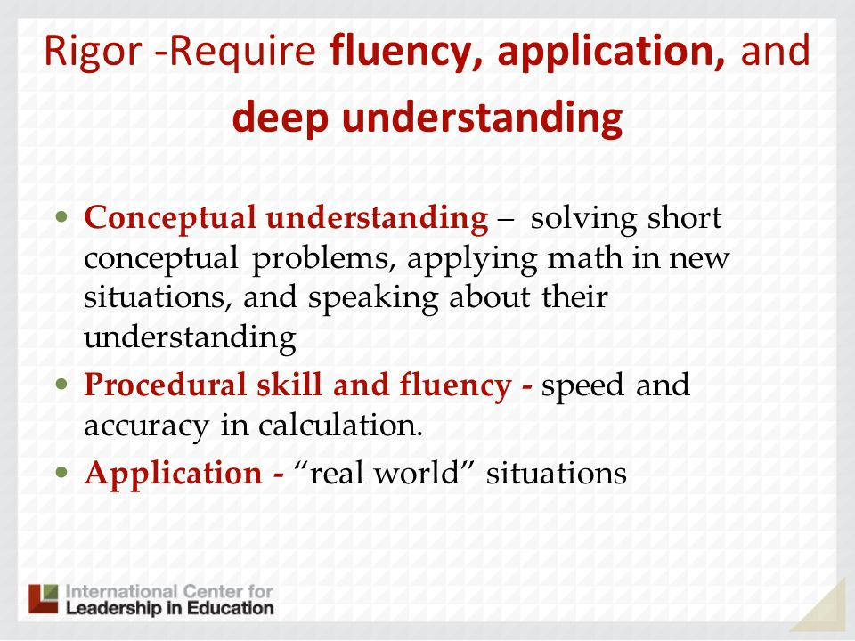 Rigor -Require fluency, application, and deep understanding Conceptual understanding – solving short conceptual problems, applying math in new situati