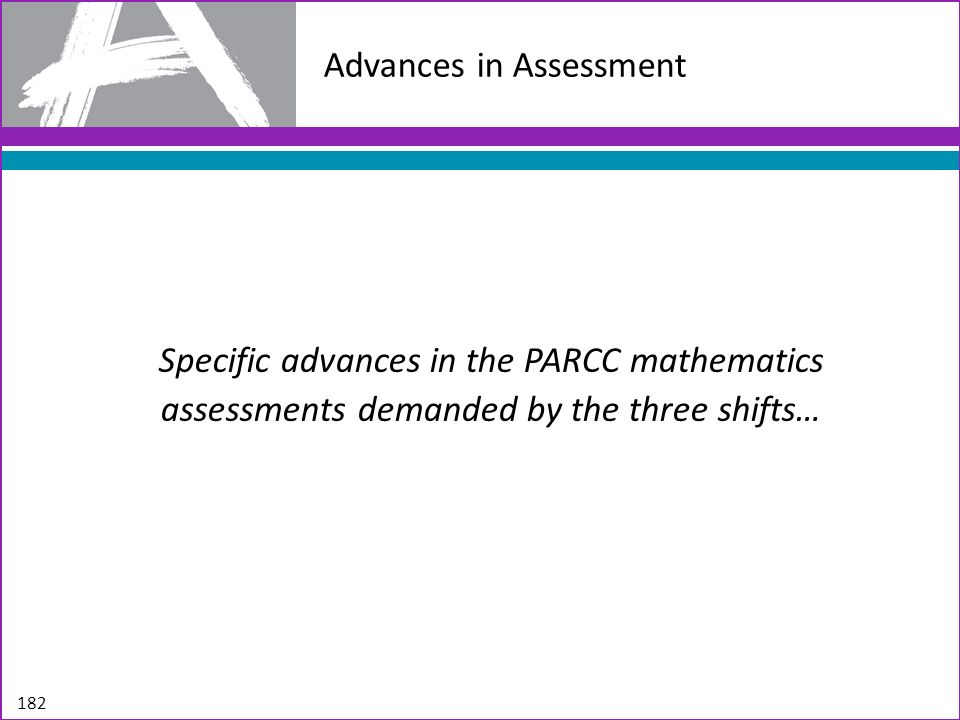Advances in Assessment Specific advances in the PARCC mathematics assessments demanded by the three shifts… 182