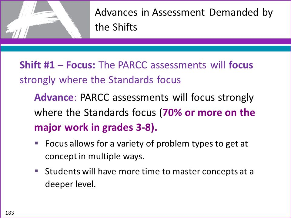 Advances in Assessment Demanded by the Shifts Shift #1 – Focus: The PARCC assessments will focus strongly where the Standards focus Advance: PARCC ass