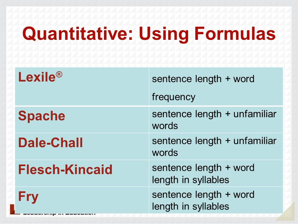 Quantitative: Using Formulas Lexile ® sentence length + word frequency Spache sentence length + unfamiliar words Dale-Chall sentence length + unfamili