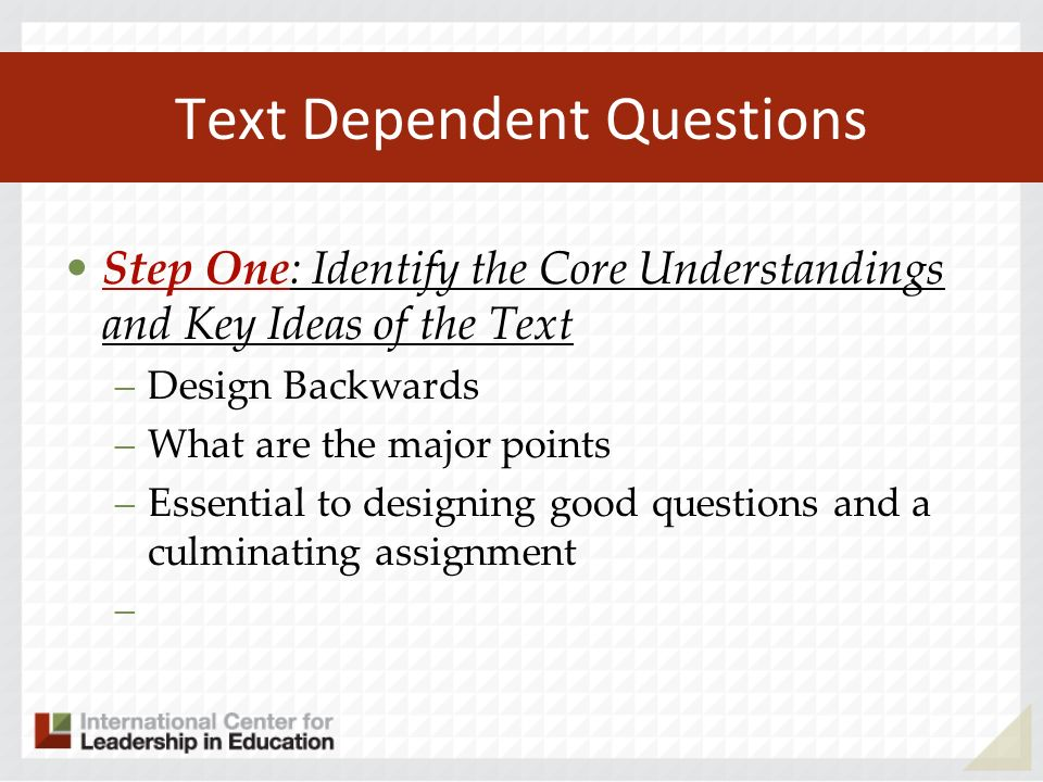 Text Dependent Questions Step One: Identify the Core Understandings and Key Ideas of the Text –Design Backwards –What are the major points –Essential