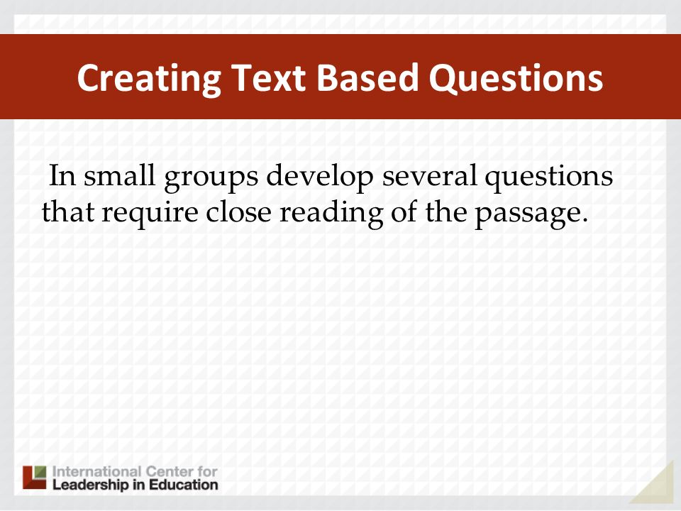 Creating Text Based Questions In small groups develop several questions that require close reading of the passage.