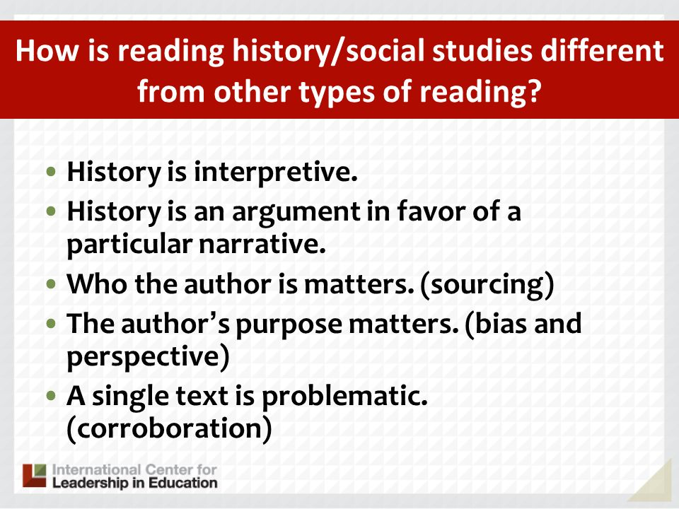 How is reading history/social studies different from other types of reading? History is interpretive. History is an argument in favor of a particular