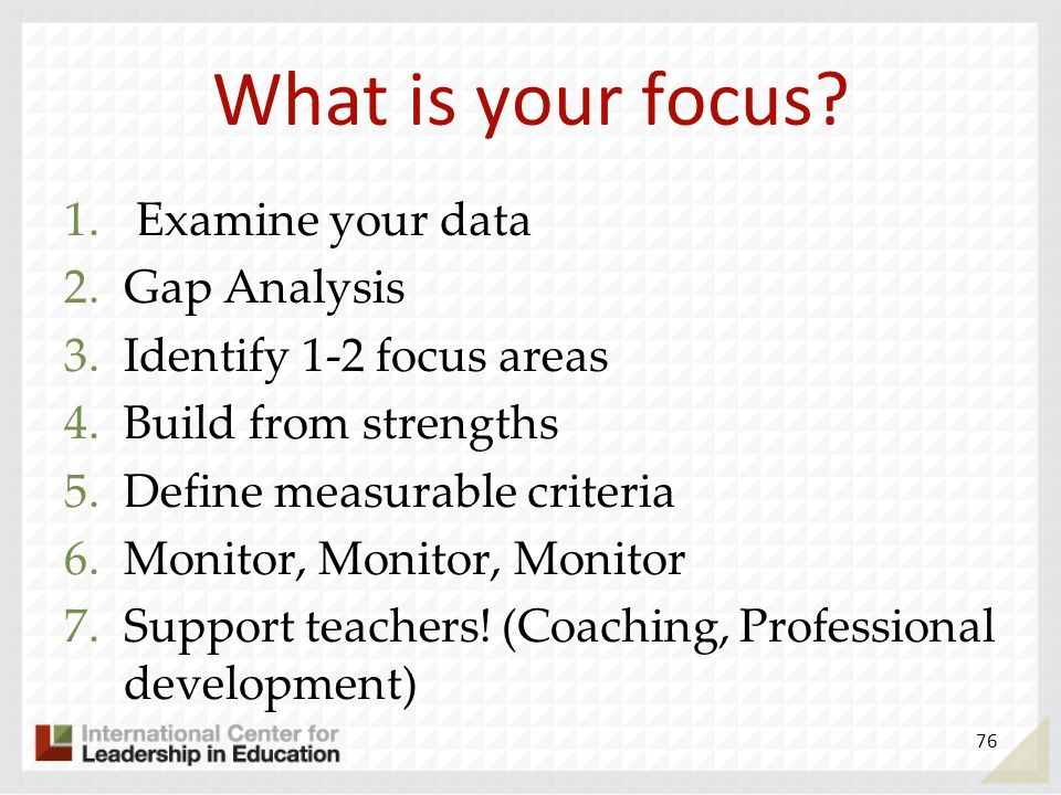 What is your focus? 1. Examine your data 2.Gap Analysis 3.Identify 1-2 focus areas 4.Build from strengths 5.Define measurable criteria 6.Monitor, Moni