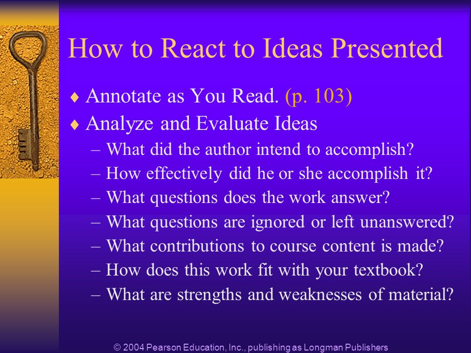 © 2004 Pearson Education, Inc., publishing as Longman Publishers How to React to Ideas Presented Annotate as You Read.