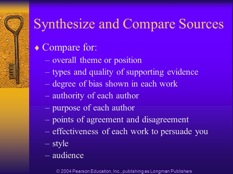 © 2004 Pearson Education, Inc., publishing as Longman Publishers Synthesize and Compare Sources Compare for: –overall theme or position –types and quality of supporting evidence –degree of bias shown in each work –authority of each author –purpose of each author –points of agreement and disagreement –effectiveness of each work to persuade you –style –audience