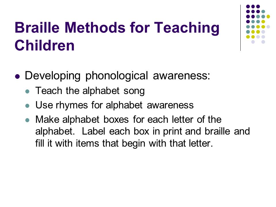 Braille Methods for Teaching Children Developing phonological awareness: Teach the alphabet song Use rhymes for alphabet awareness Make alphabet boxes