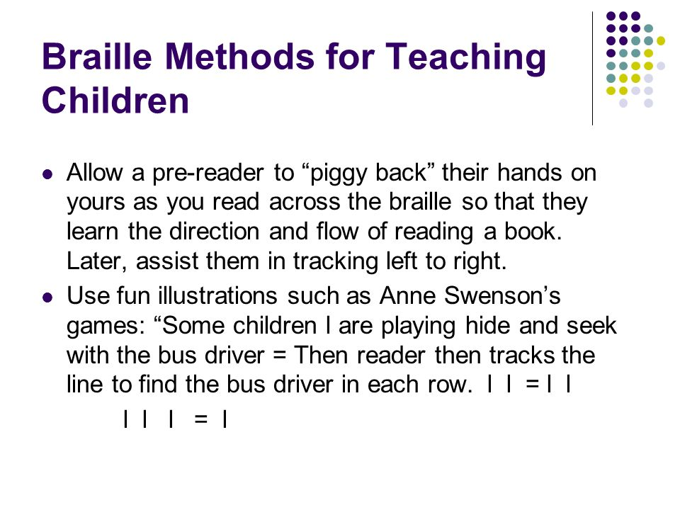 Braille Methods for Teaching Children Allow a pre-reader to piggy back their hands on yours as you read across the braille so that they learn the dire