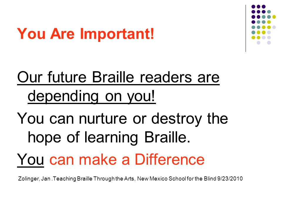 You Are Important! Our future Braille readers are depending on you! You can nurture or destroy the hope of learning Braille. You can make a Difference