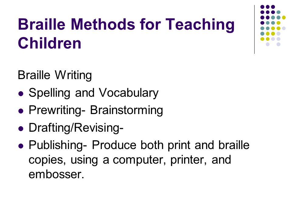 Braille Methods for Teaching Children Braille Writing Spelling and Vocabulary Prewriting- Brainstorming Drafting/Revising- Publishing- Produce both pr