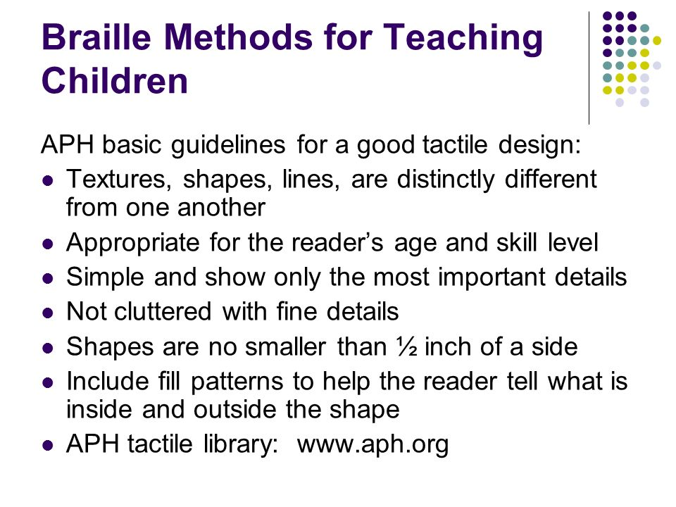 Braille Methods for Teaching Children APH basic guidelines for a good tactile design: Textures, shapes, lines, are distinctly different from one anoth